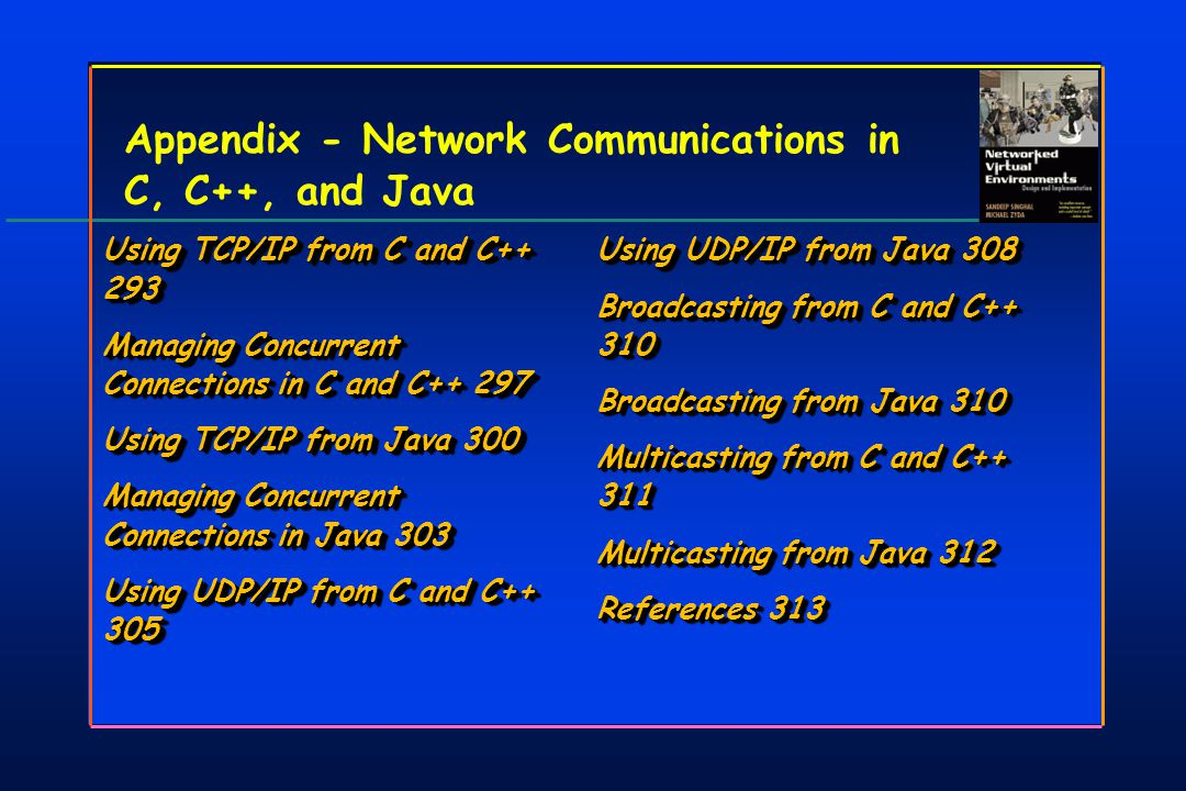 Appendix - Network Communications in C, C++, and Java Using TCP/IP from C and C++ 293 Managing Concurrent Connections in C and C++ 297 Using TCP/IP from Java 300 Managing Concurrent Connections in Java 303 Using UDP/IP from C and C++ 305 Using TCP/IP from C and C++ 293 Managing Concurrent Connections in C and C++ 297 Using TCP/IP from Java 300 Managing Concurrent Connections in Java 303 Using UDP/IP from C and C++ 305 Using UDP/IP from Java 308 Broadcasting from C and C++ 310 Broadcasting from Java 310 Multicasting from C and C++ 311 Multicasting from Java 312 References 313