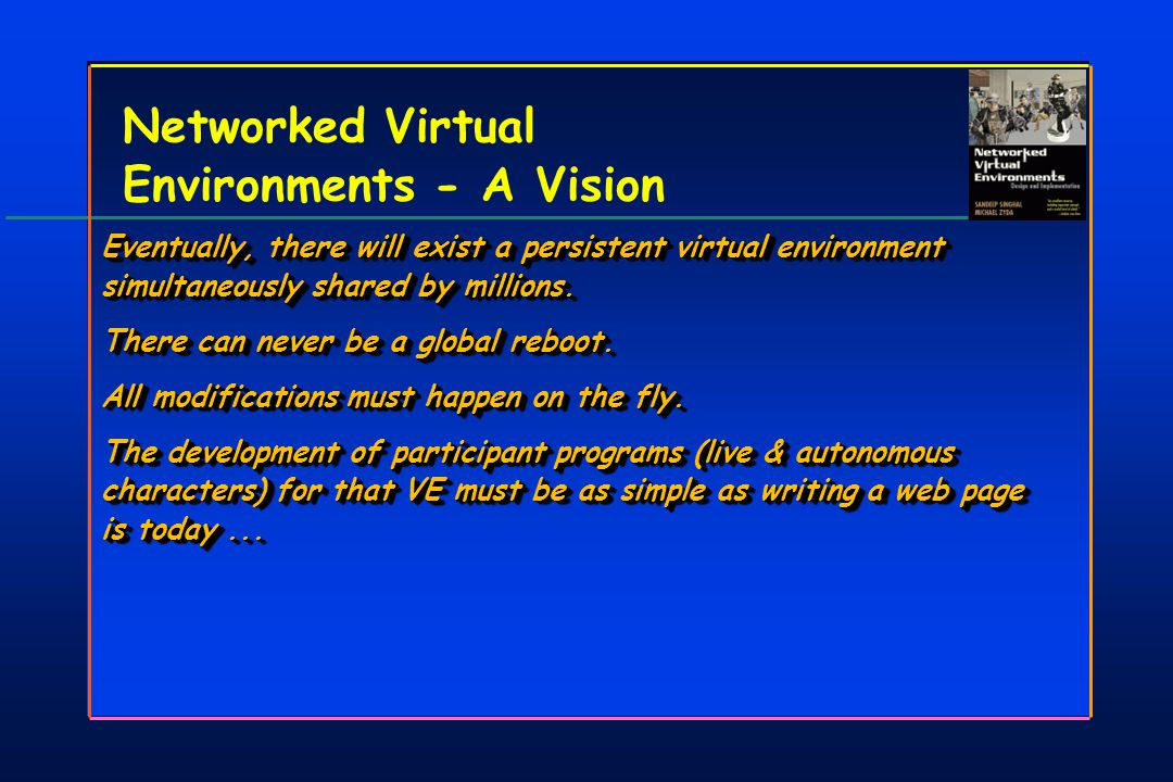 Networked Virtual Environments - A Vision Eventually, there will exist a persistent virtual environment simultaneously shared by millions.