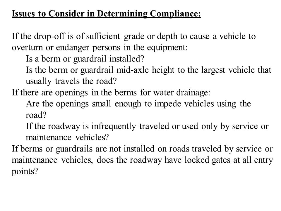 Issues to Consider in Determining Compliance: If the drop-off is of sufficient grade or depth to cause a vehicle to overturn or endanger persons in the equipment: Is a berm or guardrail installed.
