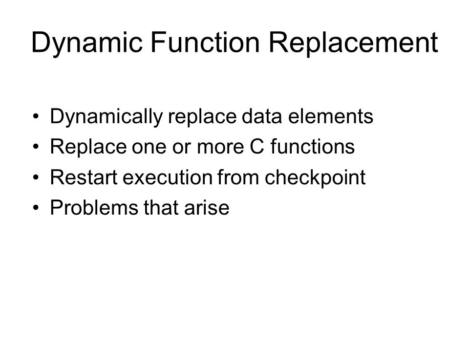 Dynamic Function Replacement Dynamically replace data elements Replace one or more C functions Restart execution from checkpoint Problems that arise