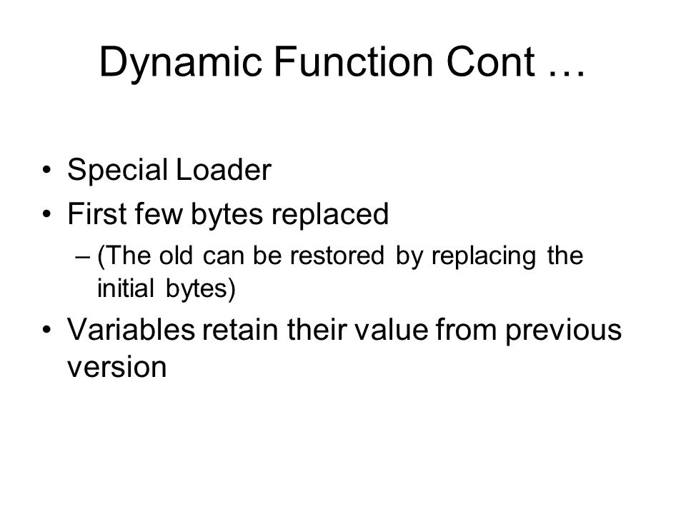Dynamic Function Cont … Special Loader First few bytes replaced –(The old can be restored by replacing the initial bytes) Variables retain their value from previous version