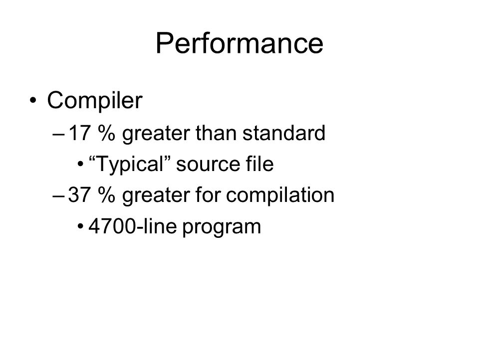 Performance Compiler –17 % greater than standard Typical source file –37 % greater for compilation 4700-line program