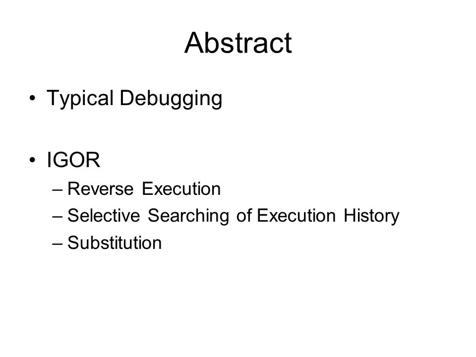 Abstract Typical Debugging IGOR –Reverse Execution –Selective Searching of Execution History –Substitution