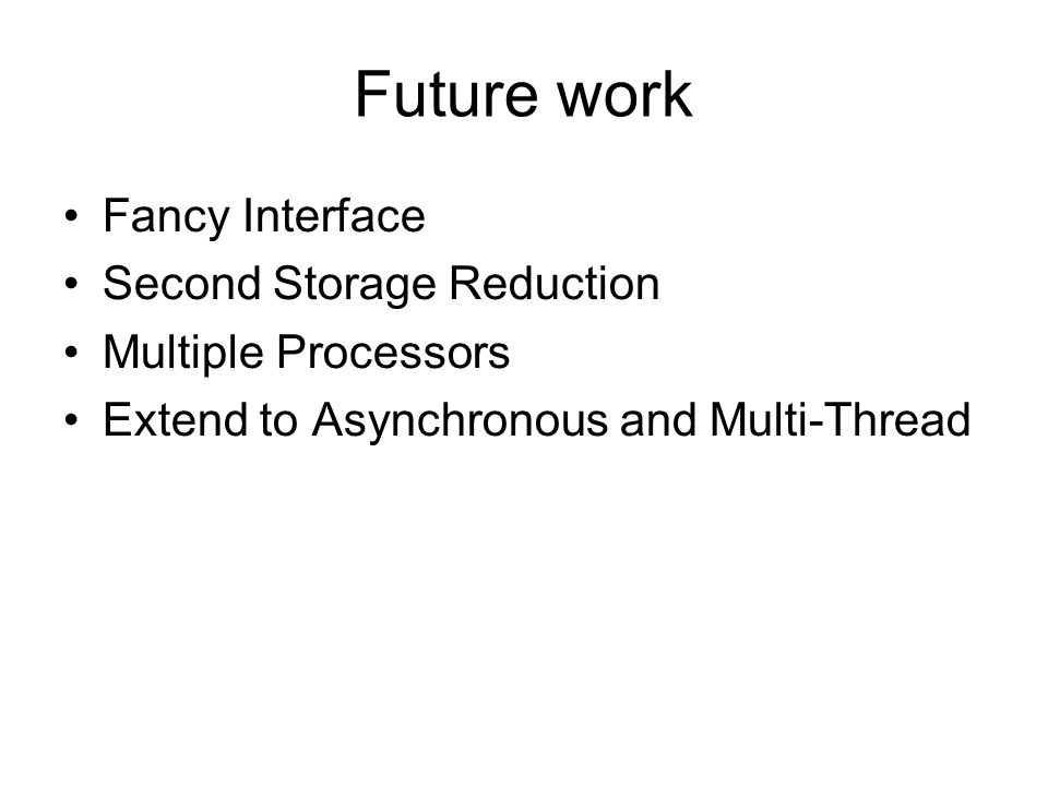 Future work Fancy Interface Second Storage Reduction Multiple Processors Extend to Asynchronous and Multi-Thread
