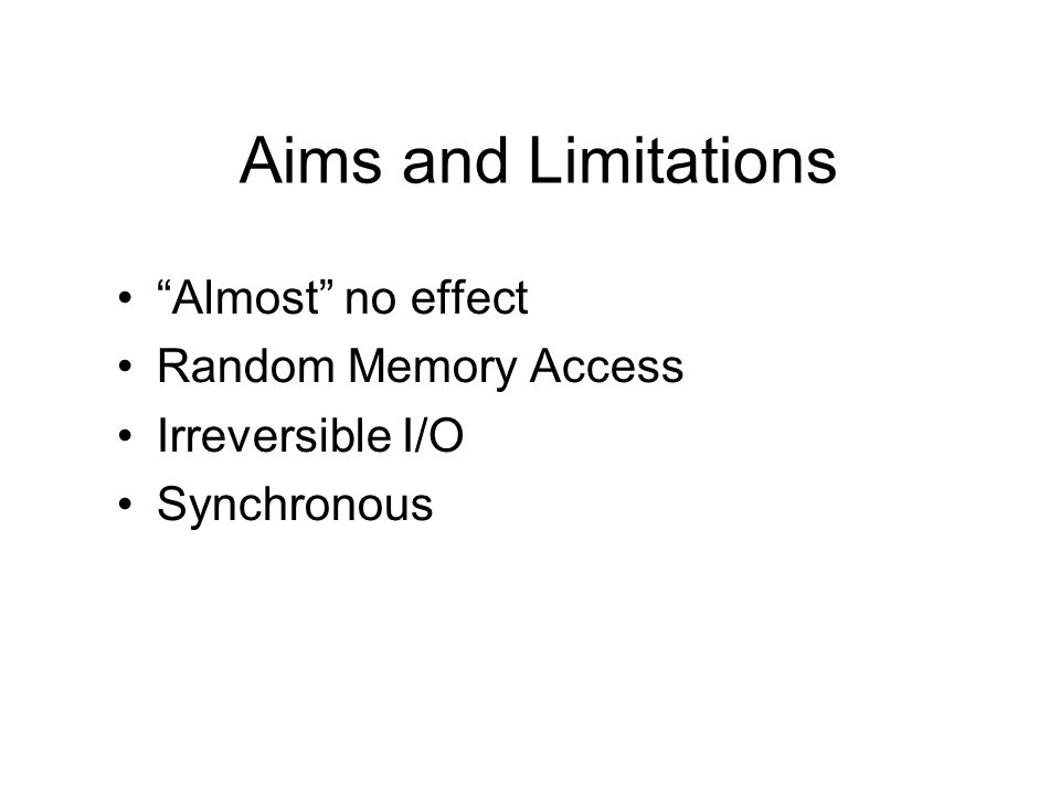 Aims and Limitations Almost no effect Random Memory Access Irreversible I/O Synchronous