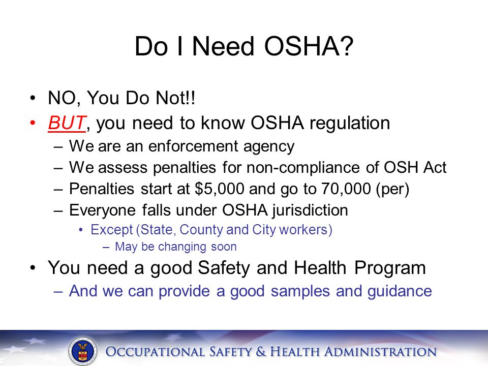 Do I Need OSHA? NO, You Do Not!! BUT, you need to know OSHA regulation –We are an enforcement agency –We assess penalties for non-compliance of OSH Ac