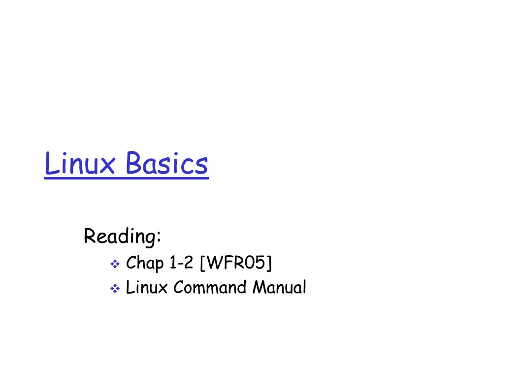 Linux Basics Reading:  Chap 1-2 [WFR05]  Linux Command Manual