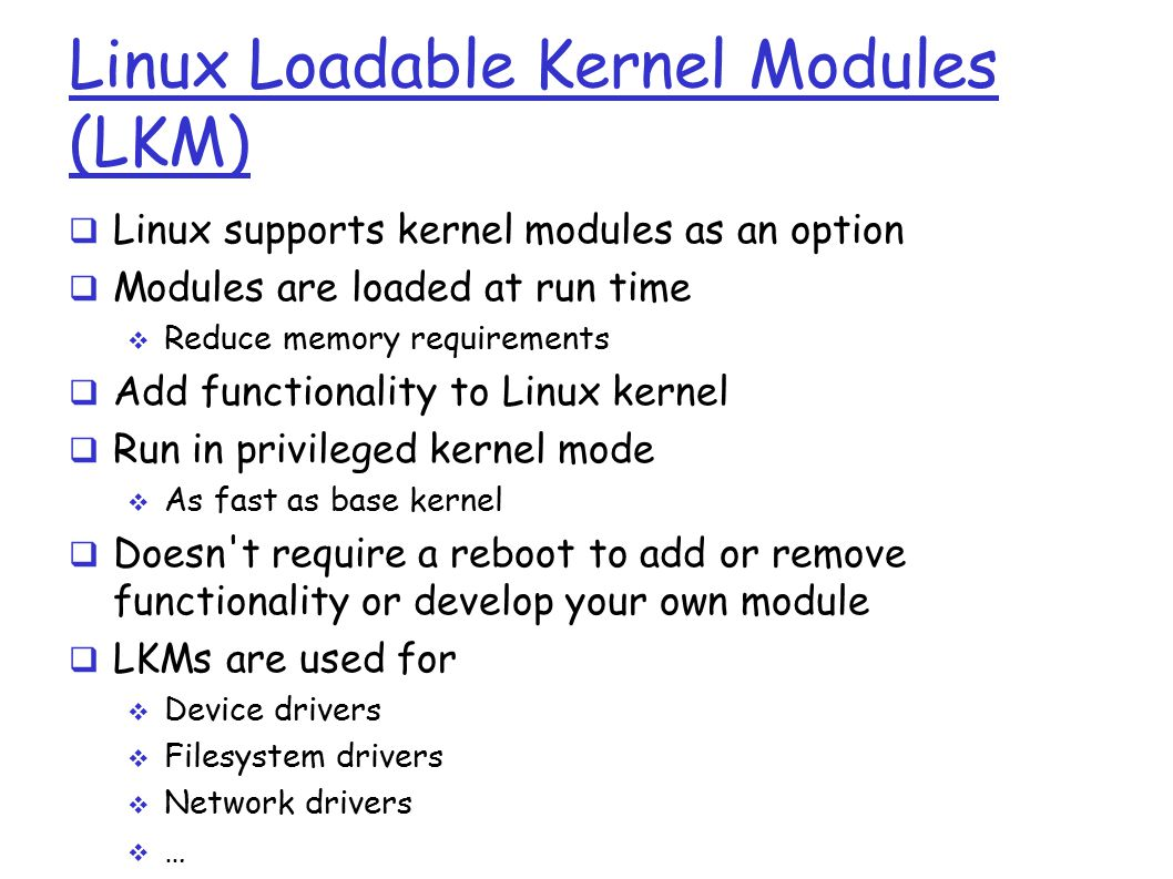 Linux Loadable Kernel Modules (LKM)  Linux supports kernel modules as an option  Modules are loaded at run time  Reduce memory requirements  Add functionality to Linux kernel  Run in privileged kernel mode  As fast as base kernel  Doesn t require a reboot to add or remove functionality or develop your own module  LKMs are used for  Device drivers  Filesystem drivers  Network drivers  …