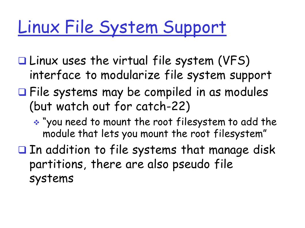 Linux File System Support  Linux uses the virtual file system (VFS) interface to modularize file system support  File systems may be compiled in as modules (but watch out for catch-22)  you need to mount the root filesystem to add the module that lets you mount the root filesystem  In addition to file systems that manage disk partitions, there are also pseudo file systems