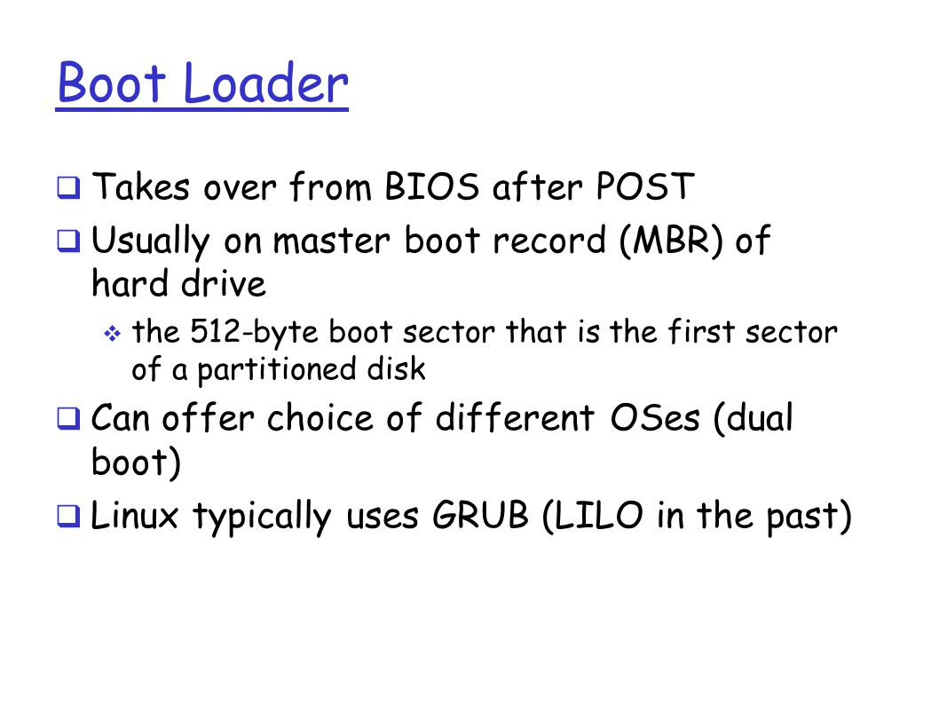 Boot Loader  Takes over from BIOS after POST  Usually on master boot record (MBR) of hard drive  the 512-byte boot sector that is the first sector of a partitioned disk  Can offer choice of different OSes (dual boot)  Linux typically uses GRUB (LILO in the past)