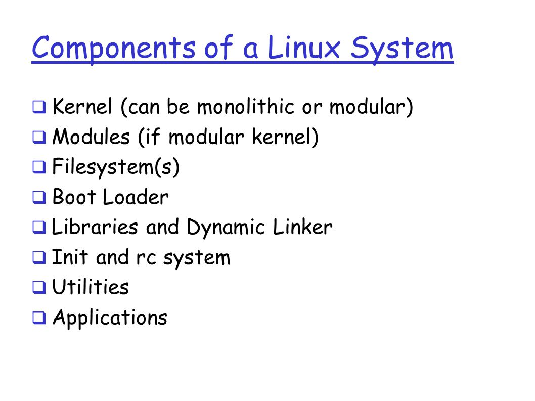 Components of a Linux System  Kernel (can be monolithic or modular)  Modules (if modular kernel)  Filesystem(s)  Boot Loader  Libraries and Dynamic Linker  Init and rc system  Utilities  Applications