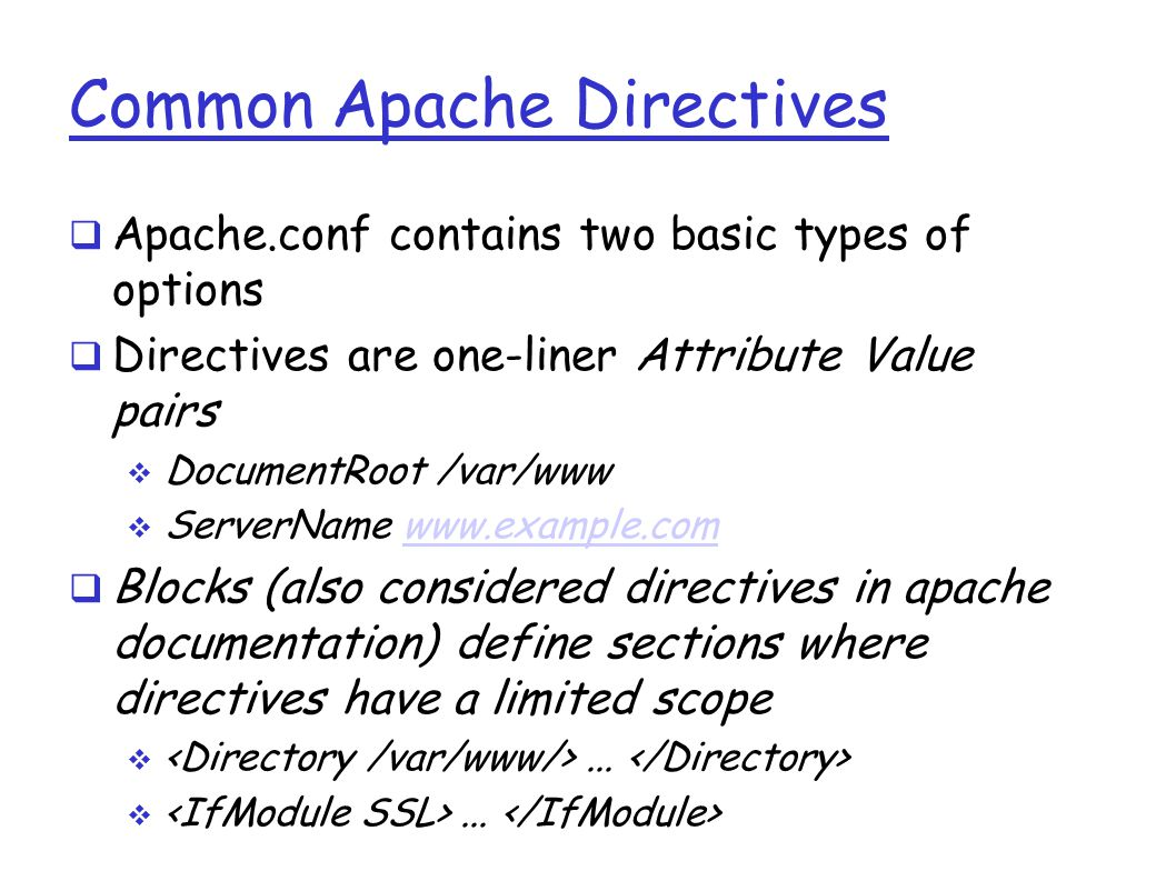 Common Apache Directives  Apache.conf contains two basic types of options  Directives are one-liner Attribute Value pairs  DocumentRoot /var/www  ServerName www.example.comwww.example.com  Blocks (also considered directives in apache documentation) define sections where directives have a limited scope ...