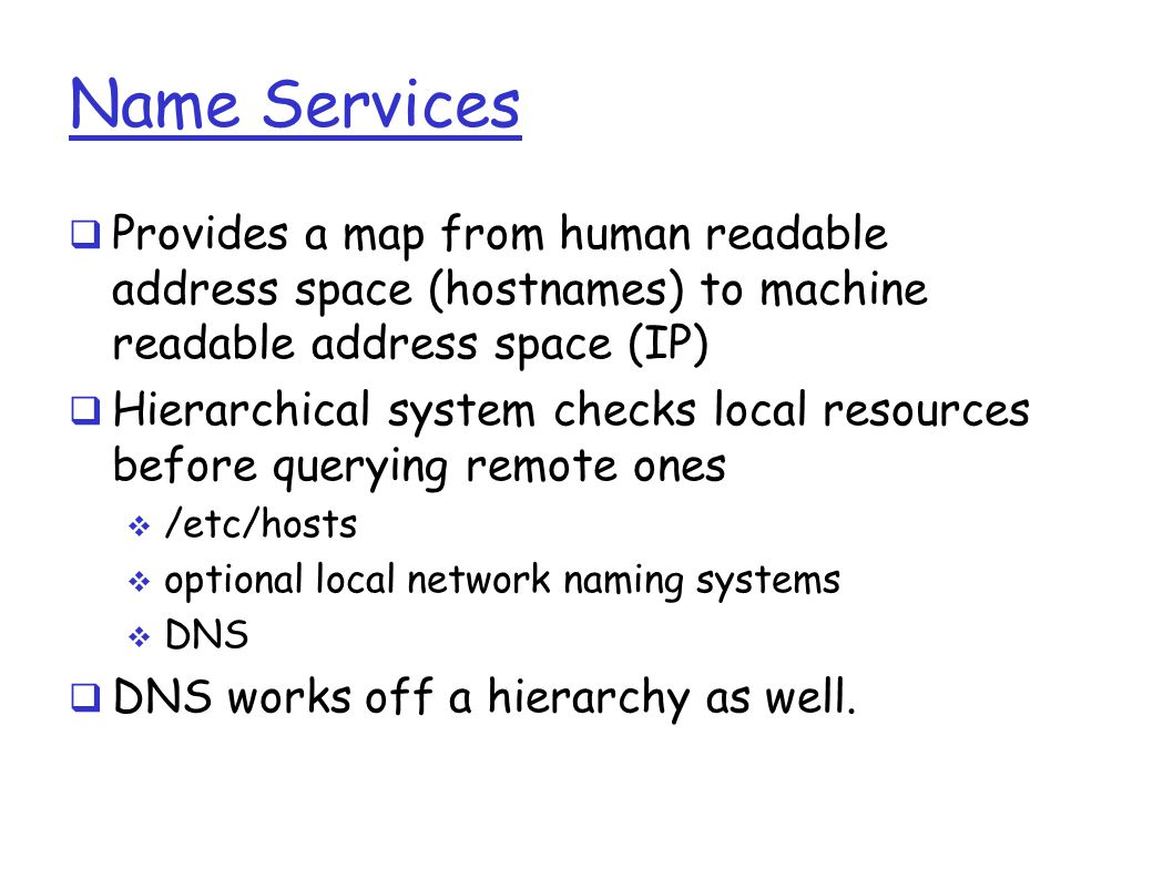 Name Services  Provides a map from human readable address space (hostnames) to machine readable address space (IP)  Hierarchical system checks local resources before querying remote ones  /etc/hosts  optional local network naming systems  DNS  DNS works off a hierarchy as well.