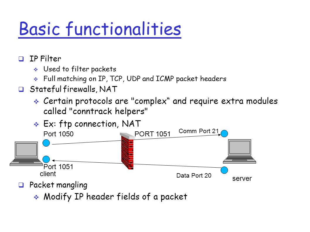 Basic functionalities  IP Filter  Used to filter packets  Full matching on IP, TCP, UDP and ICMP packet headers  Stateful firewalls, NAT  Certain protocols are complex and require extra modules called conntrack helpers  Ex: ftp connection, NAT  Packet mangling  Modify IP header fields of a packet client server Comm Port 21 PORT 1051Port 1050 Data Port 20 Port 1051