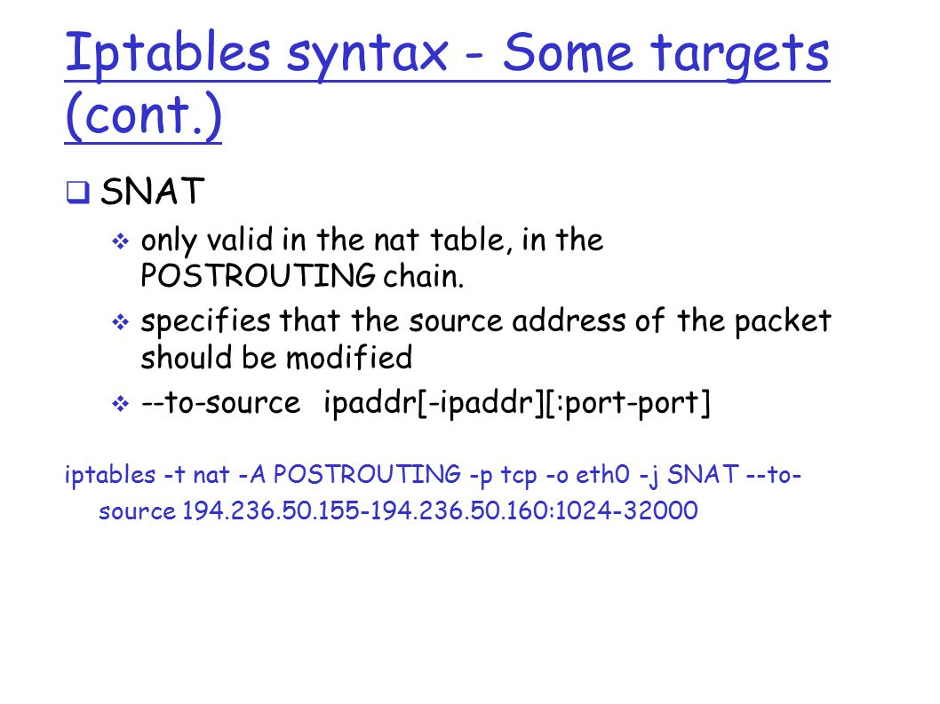 Iptables syntax - Some targets (cont.)  SNAT  only valid in the nat table, in the POSTROUTING chain.
