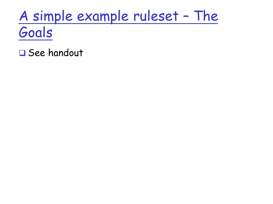 A simple example ruleset – The Goals  See handout