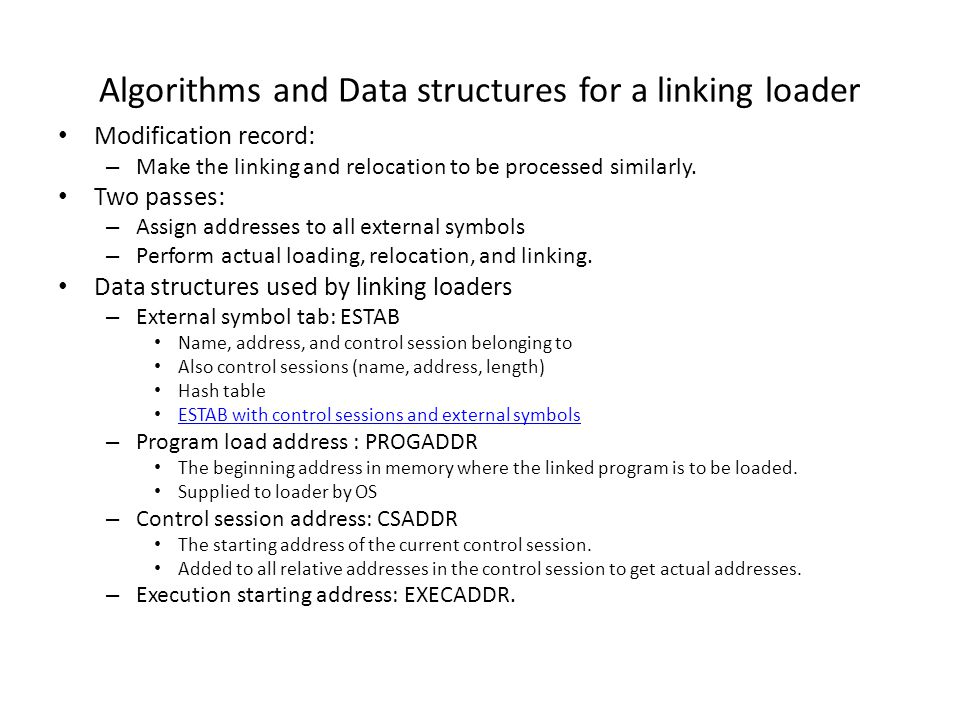 Algorithms and Data structures for a linking loader (cont.) Algorithms for Pass 1 of a linking loader (Figure 3.11(a)) Pass 2 (Figure 3.11(b)) Algorithms for Pass 1 of a linking loader (Figure 3.11(a))Pass 2 (Figure 3.11(b)) – In Pass 1: Just process Header and Define records PROGADDR is initialized from OS, also becoming the starting address of the first control session (CSADDR) Control session is entered ESTAB with name from Header record, address from CSADDR For each symbol in Define record, enter to ESTAB with name, address (value in the Define record +CSADDR) When End record is encountered, CSLTH (given in Header record) is added to CSADDR, which become CSADDR of the next control session.