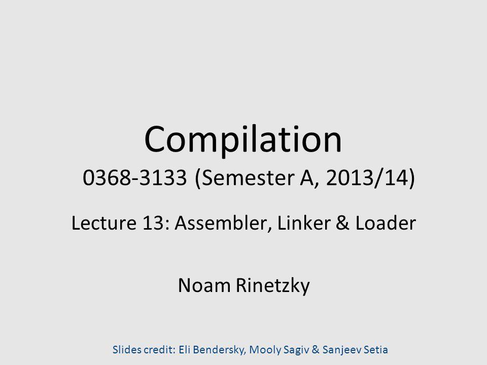 Compilation 0368-3133 (Semester A, 2013/14) Lecture 13: Assembler, Linker & Loader Noam Rinetzky Slides credit: Eli Bendersky, Mooly Sagiv & Sanjeev Setia