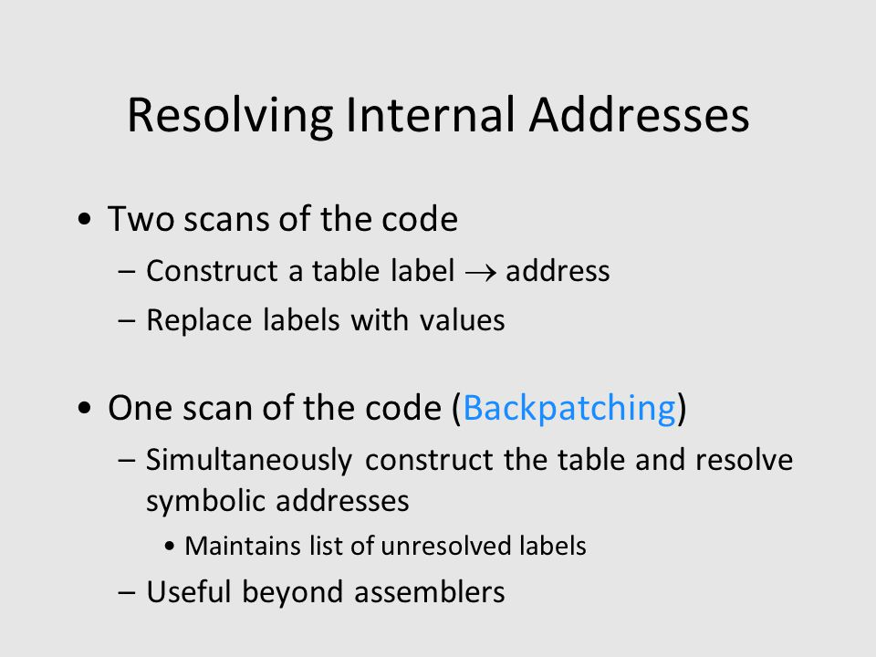 Resolving Internal Addresses Two scans of the code –Construct a table label  address –Replace labels with values One scan of the code (Backpatching) –Simultaneously construct the table and resolve symbolic addresses Maintains list of unresolved labels –Useful beyond assemblers