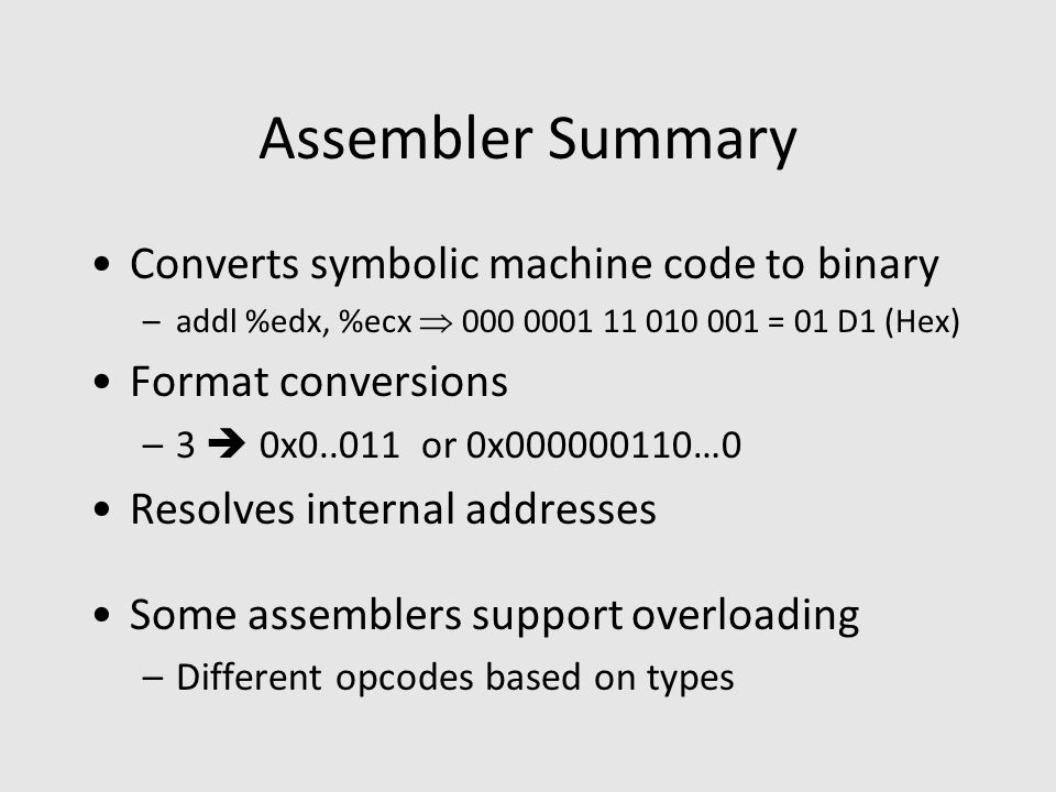 Assembler Summary Converts symbolic machine code to binary –addl %edx, %ecx  000 0001 11 010 001 = 01 D1 (Hex) Format conversions –3  0x0..011 or 0x000000110…0 Resolves internal addresses Some assemblers support overloading –Different opcodes based on types