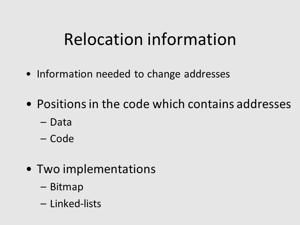 Relocation information Information needed to change addresses Positions in the code which contains addresses –Data –Code Two implementations –Bitmap –Linked-lists