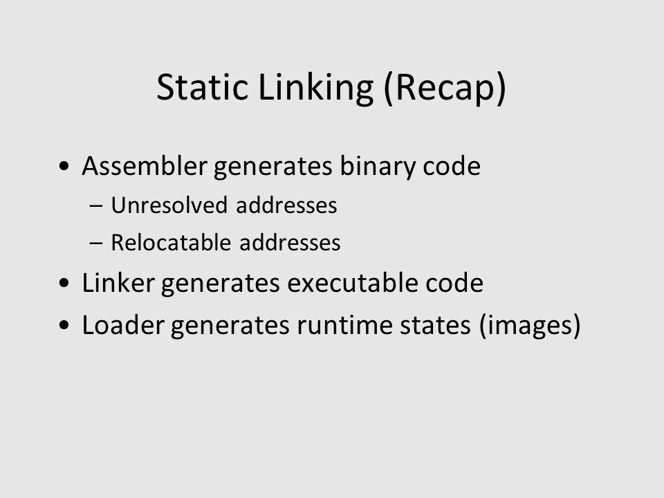 Static Linking (Recap) Assembler generates binary code –Unresolved addresses –Relocatable addresses Linker generates executable code Loader generates runtime states (images)