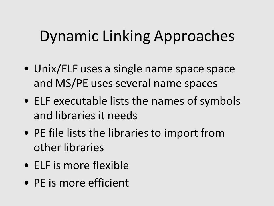 Dynamic Linking Approaches Unix/ELF uses a single name space space and MS/PE uses several name spaces ELF executable lists the names of symbols and libraries it needs PE file lists the libraries to import from other libraries ELF is more flexible PE is more efficient