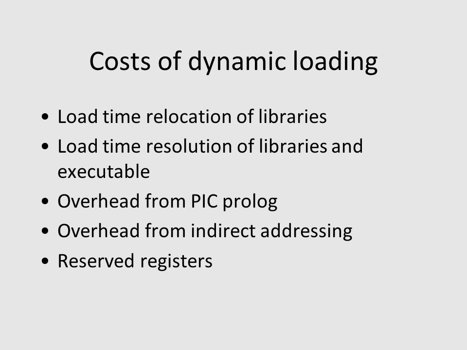 Costs of dynamic loading Load time relocation of libraries Load time resolution of libraries and executable Overhead from PIC prolog Overhead from indirect addressing Reserved registers