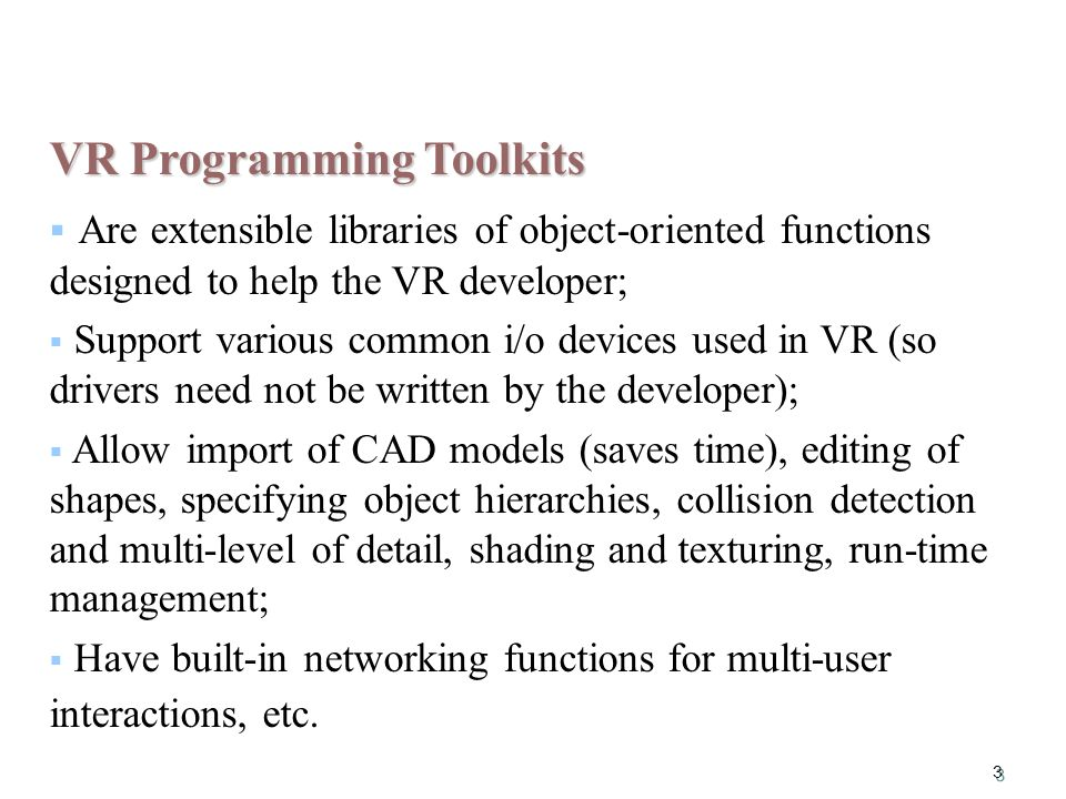 3 VR Programming Toolkits  Are extensible libraries of object-oriented functions designed to help the VR developer;  Support various common i/o devices used in VR (so drivers need not be written by the developer);  Allow import of CAD models (saves time), editing of shapes, specifying object hierarchies, collision detection and multi-level of detail, shading and texturing, run-time management;  Have built-in networking functions for multi-user interactions, etc.