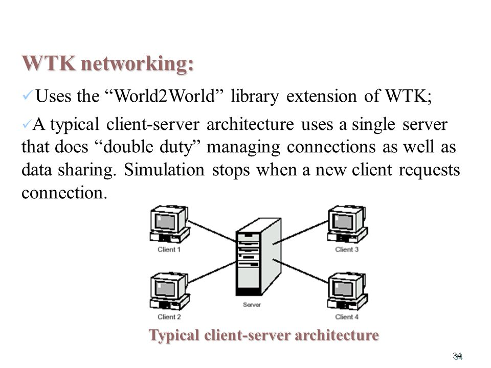 34 WTK networking: Uses the World2World library extension of WTK; A typical client-server architecture uses a single server that does double duty managing connections as well as data sharing.