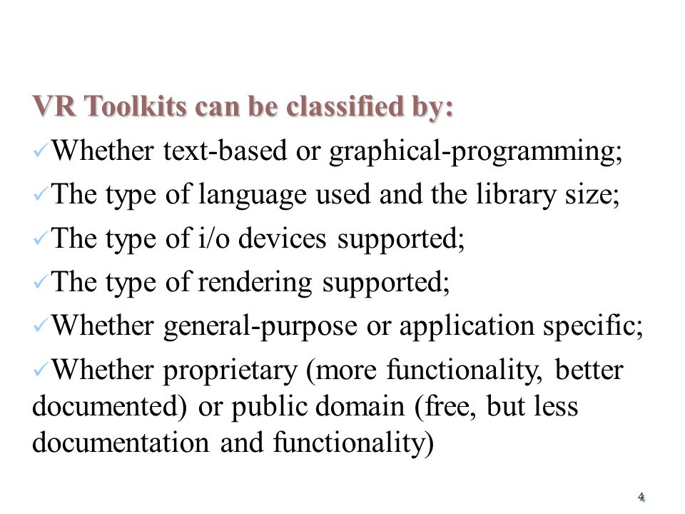 4 VR Toolkits can be classified by: Whether text-based or graphical-programming; The type of language used and the library size; The type of i/o devices supported; The type of rendering supported; Whether general-purpose or application specific; Whether proprietary (more functionality, better documented) or public domain (free, but less documentation and functionality)