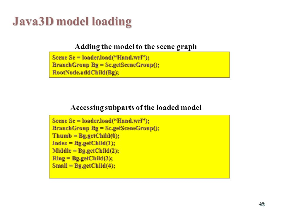 48 Scene Sc = loader.load( Hand.wrl ); BranchGroup Bg = Sc.getSceneGroup(); RootNode.addChild(Bg); Java3D model loading Scene Sc = loader.load( Hand.wrl ); BranchGroup Bg = Sc.getSceneGroup(); Thumb = Bg.getChild(0); Index = Bg.getChild(1); Middle = Bg.getChild(2); Ring = Bg.getChild(3); Small = Bg.getChild(4); Adding the model to the scene graph Accessing subparts of the loaded model