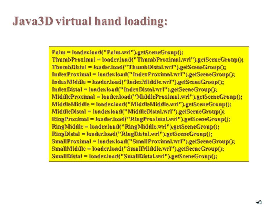 49 Palm = loader.load( Palm.wrl ).getSceneGroup(); ThumbProximal = loader.load( ThumbProximal.wrl ).getSceneGroup(); ThumbDistal = loader.load( ThumbDistal.wrl ).getSceneGroup(); IndexProximal = loader.load( IndexProximal.wrl ).getSceneGroup(); IndexMiddle = loader.load( IndexMiddle.wrl ).getSceneGroup(); IndexDistal = loader.load( IndexDistal.wrl ).getSceneGroup(); MiddleProximal = loader.load( MiddleProximal.wrl ).getSceneGroup(); MiddleMiddle = loader.load( MiddleMiddle.wrl ).getSceneGroup(); MiddleDistal = loader.load( MiddleDistal.wrl ).getSceneGroup(); RingProximal = loader.load( RingProximal.wrl ).getSceneGroup(); RingMiddle = loader.load( RingMiddle.wrl ).getSceneGroup(); RingDistal = loader.load( RingDistal.wrl ).getSceneGroup(); SmallProximal = loader.load( SmallProximal.wrl ).getSceneGroup(); SmallMiddle = loader.load( SmallMiddle.wrl ).getSceneGroup(); SmallDistal = loader.load( SmallDistal.wrl ).getSceneGroup(); Java3D virtual hand loading: