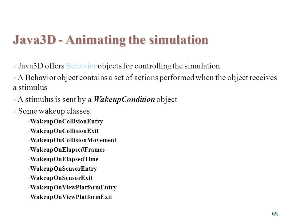 55 Java3D - Animating the simulation Java3D offers Behavior objects for controlling the simulation A Behavior object contains a set of actions performed when the object receives a stimulus A stimulus is sent by a WakeupCondition object Some wakeup classes: WakeupOnCollisionEntry WakeupOnCollisionExit WakeupOnCollisionMovement WakeupOnElapsedFrames WakeupOnElapsedTime WakeupOnSensorEntry WakeupOnSensorExit WakeupOnViewPlatformEntry WakeupOnViewPlatformExit