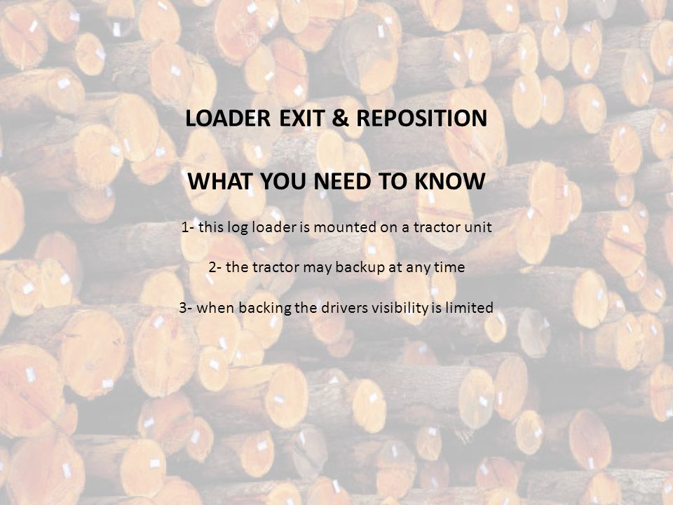 BEWARE OF FALLING LOGS WHAT YOU NEED TO KNOW 1- the loader may load several logs at once. 2- logs can still fall in any direction. 3- STAY IN THE CLEA