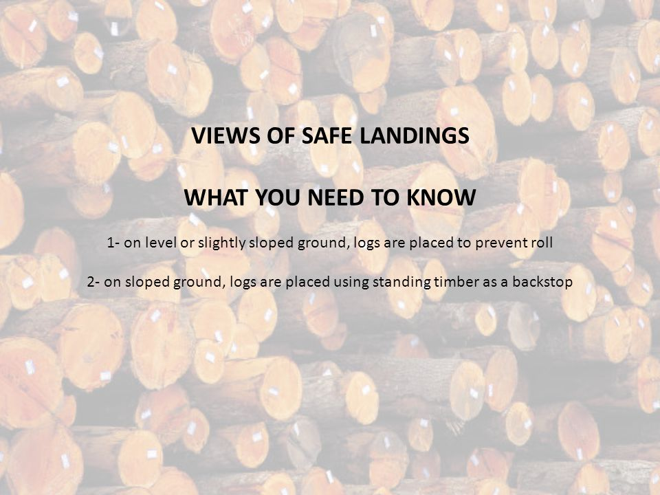 VIEWS OF SAFE LANDINGS WHAT YOU NEED TO KNOW 1- on level or slightly sloped ground, logs are placed to prevent roll 2- on sloped ground, logs are placed using standing timber as a backstop