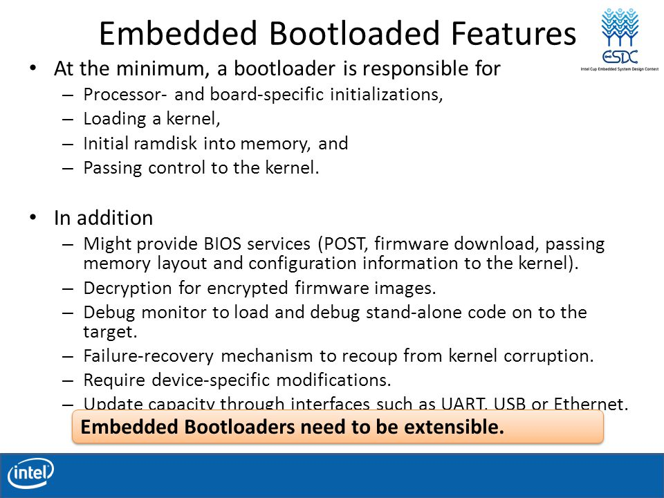 Embedded Bootloaded Features At the minimum, a bootloader is responsible for – Processor- and board-specific initializations, – Loading a kernel, – Initial ramdisk into memory, and – Passing control to the kernel.