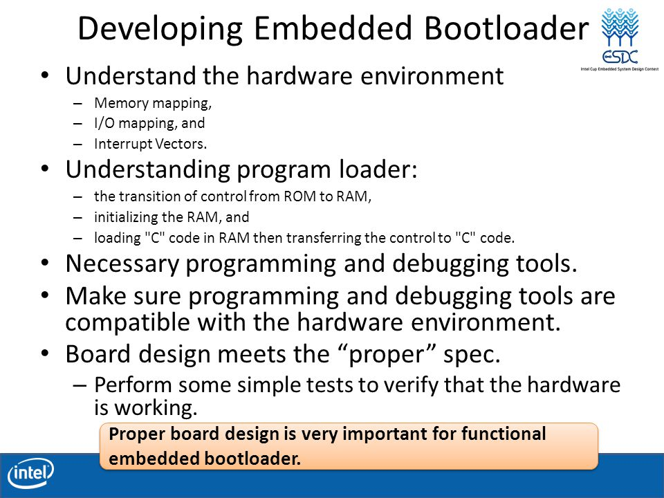 Developing Embedded Bootloader Understand the hardware environment – Memory mapping, – I/O mapping, and – Interrupt Vectors.