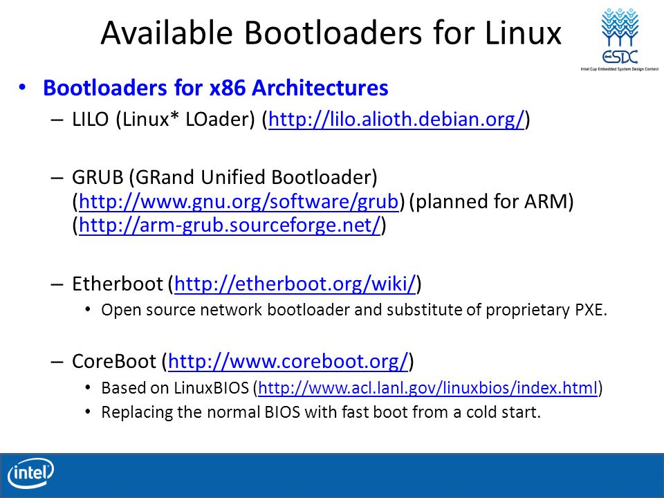 Available Bootloaders for Linux Bootloaders for x86 Architectures – LILO (Linux* LOader) (http://lilo.alioth.debian.org/)http://lilo.alioth.debian.org/ – GRUB (GRand Unified Bootloader) (http://www.gnu.org/software/grub) (planned for ARM) (http://arm-grub.sourceforge.net/)http://www.gnu.org/software/grubhttp://arm-grub.sourceforge.net/ – Etherboot (http://etherboot.org/wiki/)http://etherboot.org/wiki/ Open source network bootloader and substitute of proprietary PXE.