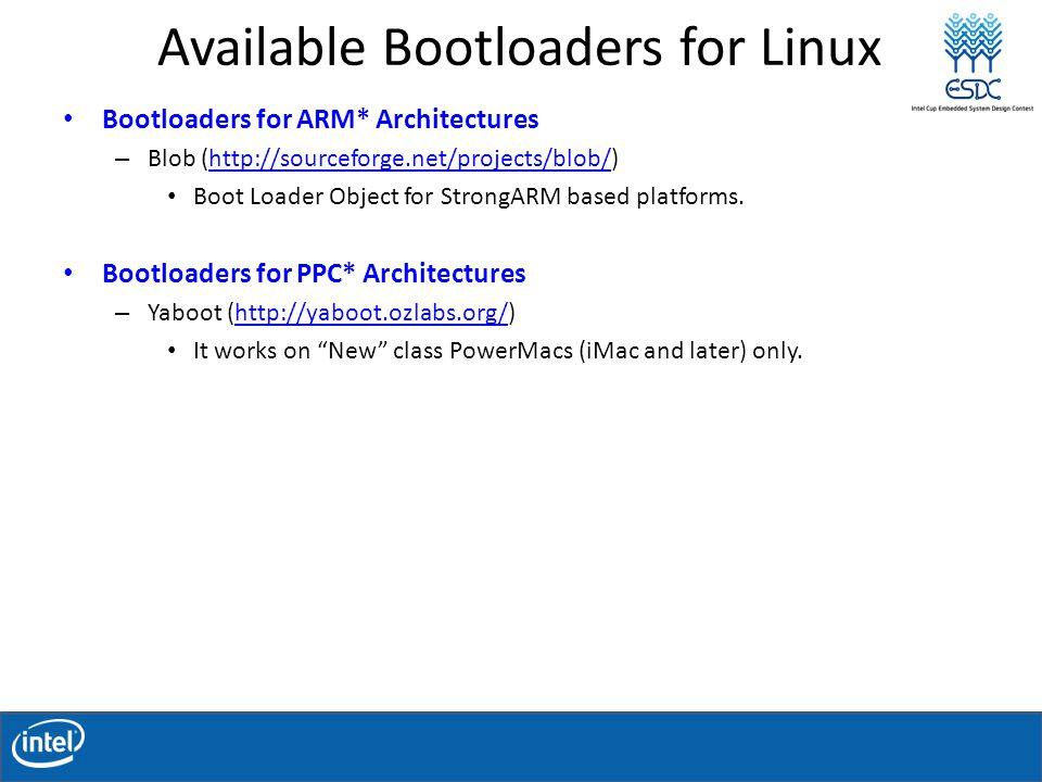 Available Bootloaders for Linux Bootloaders for ARM* Architectures – Blob (http://sourceforge.net/projects/blob/)http://sourceforge.net/projects/blob/ Boot Loader Object for StrongARM based platforms.
