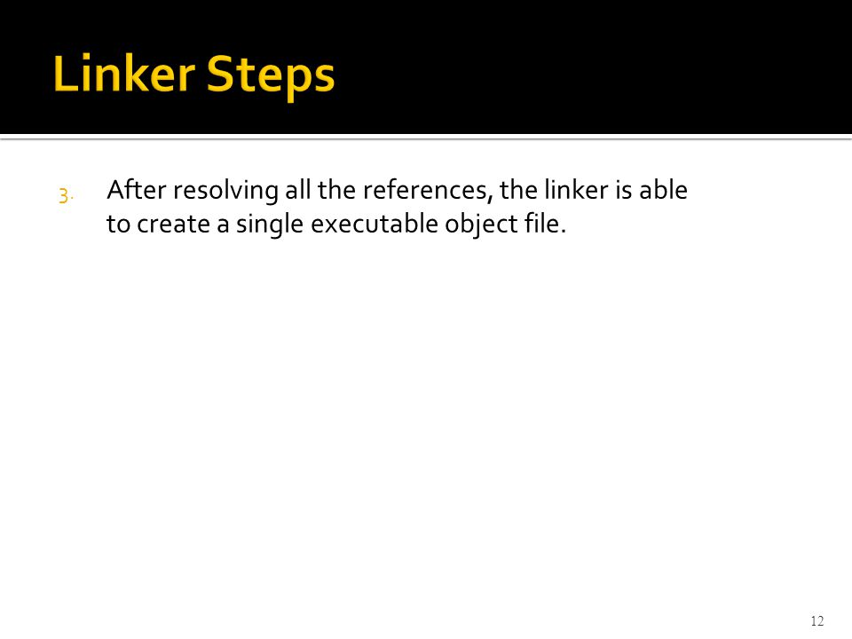 3. After resolving all the references, the linker is able to create a single executable object file. 12