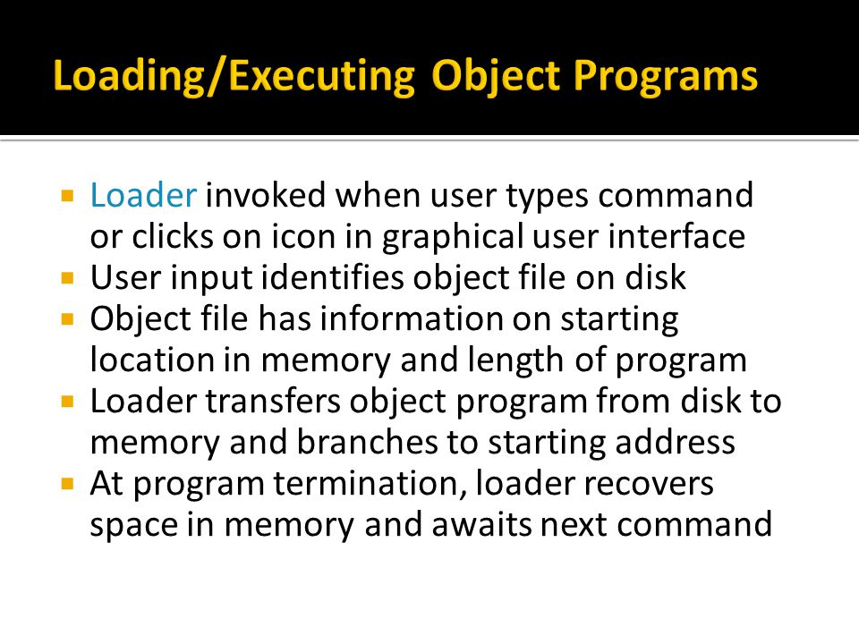  Loader invoked when user types command or clicks on icon in graphical user interface  User input identifies object file on disk  Object file has information on starting location in memory and length of program  Loader transfers object program from disk to memory and branches to starting address  At program termination, loader recovers space in memory and awaits next command