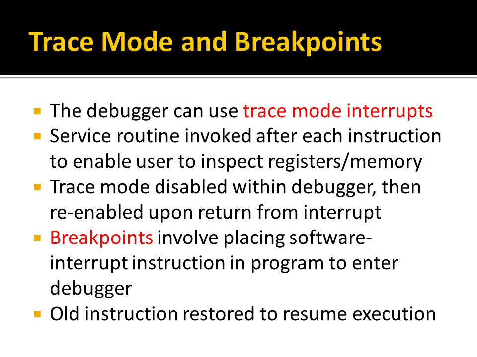  The debugger can use trace mode interrupts  Service routine invoked after each instruction to enable user to inspect registers/memory  Trace mode disabled within debugger, then re-enabled upon return from interrupt  Breakpoints involve placing software- interrupt instruction in program to enter debugger  Old instruction restored to resume execution