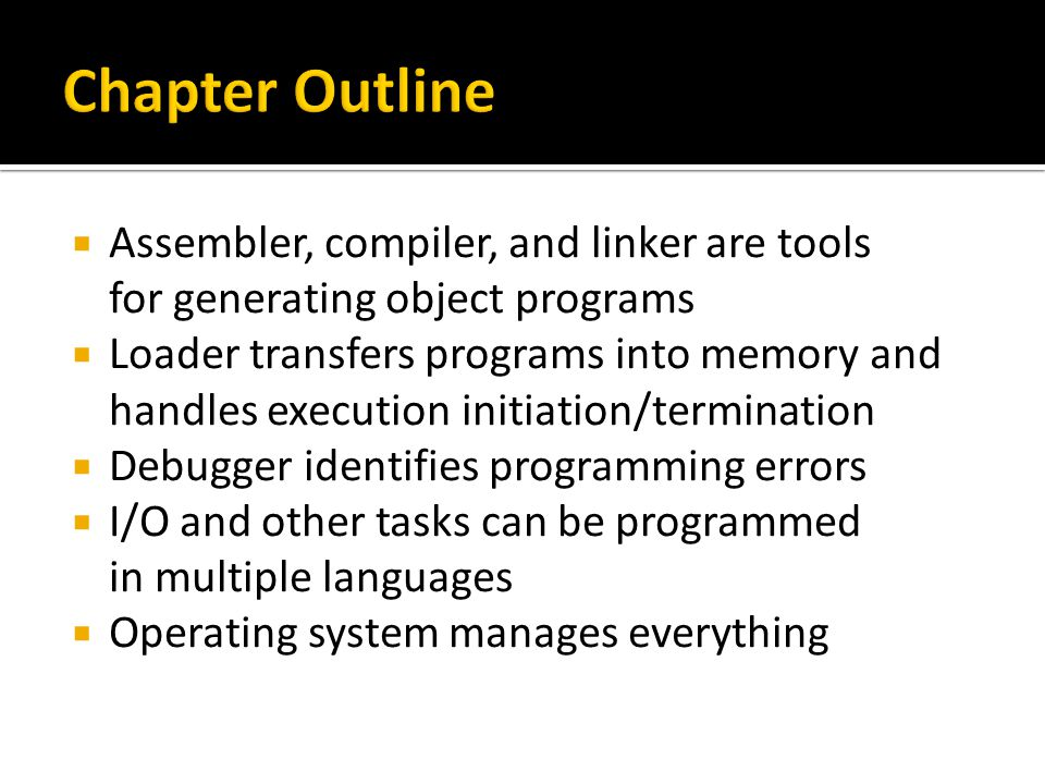  Assembler, compiler, and linker are tools for generating object programs  Loader transfers programs into memory and handles execution initiation/termination  Debugger identifies programming errors  I/O and other tasks can be programmed in multiple languages  Operating system manages everything