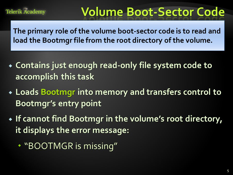  Contains just enough read-only file system code to accomplish this task  Loads Bootmgr into memory and transfers control to Bootmgr's entry point  If cannot find Bootmgr in the volume's root directory, it displays the error message:  BOOTMGR is missing 5 The primary role of the volume boot-sector code is to read and load the Bootmgr file from the root directory of the volume.