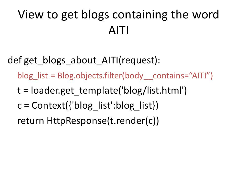 View to get blogs containing the word AITI def get_blogs_about_AITI(request): blog_list = Blog.objects.filter(body__contains= AITI ) t = loader.get_template( blog/list.html ) c = Context({ blog_list :blog_list}) return HttpResponse(t.render(c))