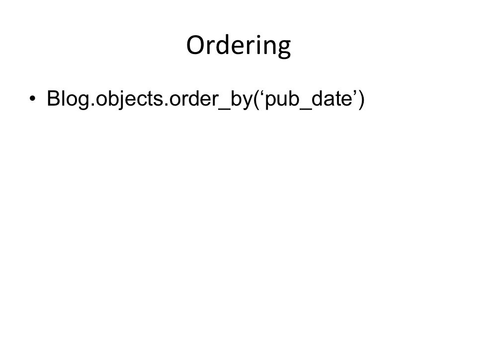 Ordering Blog.objects.order_by('pub_date')