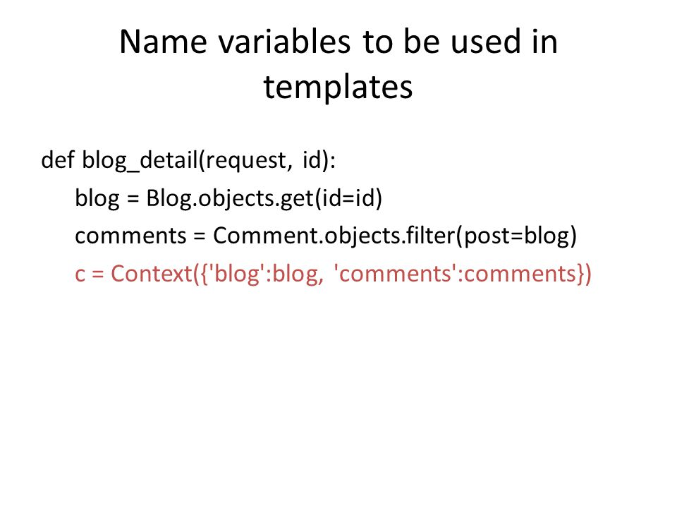 Name variables to be used in templates def blog_detail(request, id): blog = Blog.objects.get(id=id) comments = Comment.objects.filter(post=blog) c = Context({ blog :blog, comments :comments})