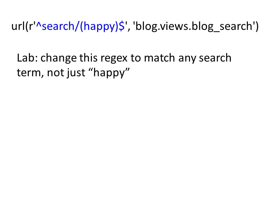 url(r ^search/(happy)$ , blog.views.blog_search ) Lab: change this regex to match any search term, not just happy