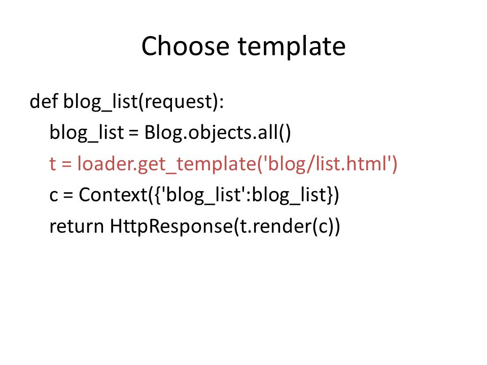 Choose template def blog_list(request): blog_list = Blog.objects.all() t = loader.get_template( blog/list.html ) c = Context({ blog_list :blog_list}) return HttpResponse(t.render(c))